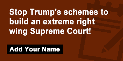 Stop Trump's schemes to build a extreme right wing Supreme Court!